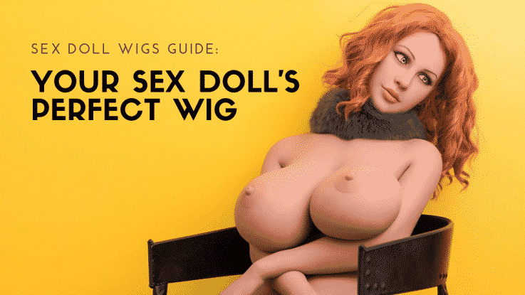 SEX DOLL WIGS GUIDE_Your Sex Doll's Perfect Wig