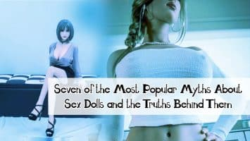 Seven of the Most Popular Myths About Sex Dolls and the Truths Behind Them